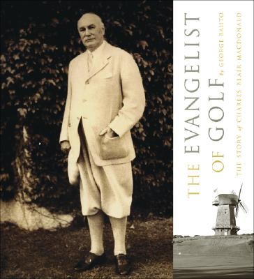 The Evangelist of Golf: The Story of Charles Blair MacDonald - Bahto, George