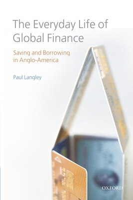 The Everyday Life of Global Finance: Saving and Borrowing in Anglo-America - Langley, Paul