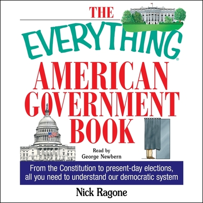 The Everything American Government Book: From the Constitution to Present-Day Elections, All You Need to Understand Our Democratic System - Ragone, Nick, and Newbern, George (Read by)