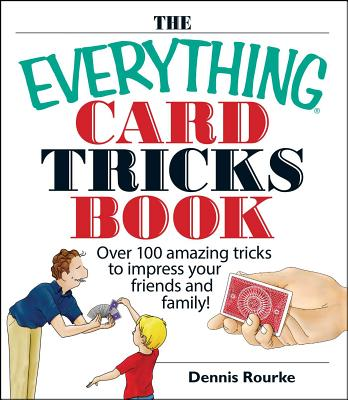 The Everything Card Tricks Book: Over 100 Amazing Tricks to Impress Your Friends and Family! - Rourke, Dennis