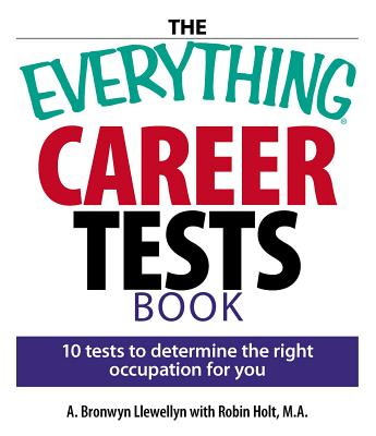 The Everything Career Tests Book: 10 Tests to Determine the Right Occupation for You - Llewellyn, A Bronwyn, and Holt, Robin, Professor