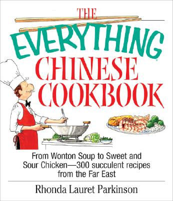 The Everything Chinese Cookbook: From Wonton Soup to Sweet and Sour Chicken-300 Succelent Recipes from the Far East - Parkinson, Rhonda Lauret