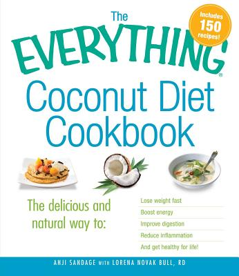The Everything Coconut Diet Cookbook: The delicious and natural way to, lose weight fast, boost energy, improve digestion, reduce inflammation and get healthy for life - Sandage, Anji