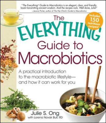 The Everything Guide to Macrobiotics: A Practical Introduction to the Macrobiotic Lifestyle - And How It Can Work for You - Ong, Julie S, and Bull, Lorena Novak