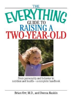 The Everything Guide to Raising a Two-Year-Old: From Personality and Behavior to Nutrition and Health--A Complete Handbook - Orr, Brian