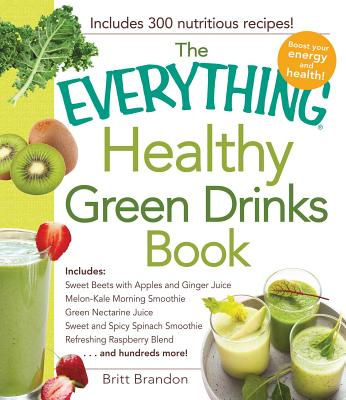 The Everything Healthy Green Drinks Book: Includes Sweet Beets with Apples and Ginger Juice, Melon-Kale Morning Smoothie, Green Nectarine Juice, Sweet and Spicy Spinach Smoothie, Refreshing Raspberry Blend and hundreds more! - Brandon, Britt