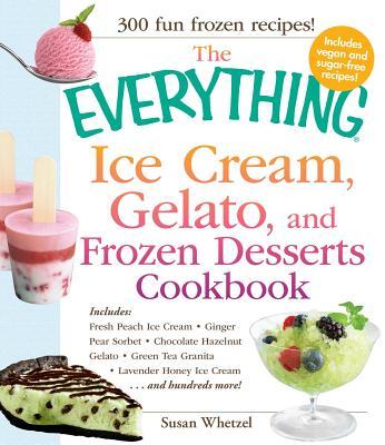 The Everything Ice Cream, Gelato, and Frozen Desserts Cookbook - Whetzel, Susan