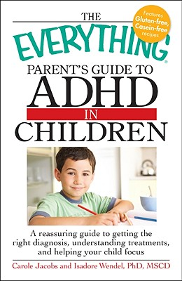 The Everything Parent's Guide to ADHD in Children: A Reassuring Guide to Getting the Right Diagnosis, Understanding Treatments, and Helping Your Child Focus - Jacobs, Carole