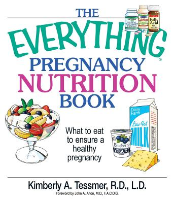 The Everything Pregnancy Nutrition Book: What to Eat to Ensure a Healthy Pregnancy - Tessmer, Kimberly A