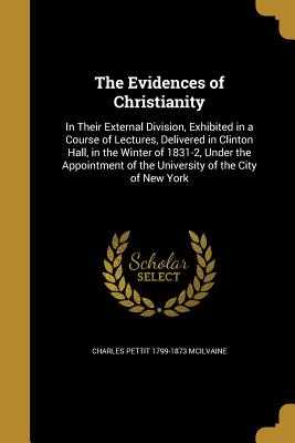 The Evidences of Christianity: In Their External Division, Exhibited in a Course of Lectures, Delivered in Clinton Hall, in the Winter of 1831-2, Under the Appointment of the University of the City of New York - McIlvaine, Charles Pettit 1799-1873