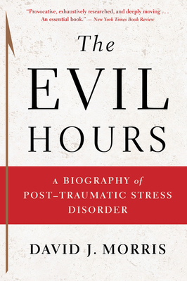 The Evil Hours: A Biography of Post-Traumatic Stress Disorder - Morris, David J