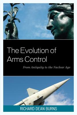 The Evolution of Arms Control: From Antiquity to the Nuclear Age - Burns, Richard Dean