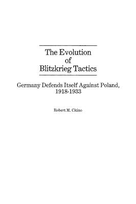 The Evolution of Blitzkrieg Tactics: Germany Defends Itself Against Poland, 1918-1933 - Citino, Robert M