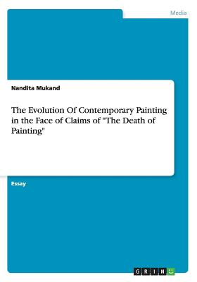 The Evolution of Contemporary Painting in the Face of Claims of the Death of Painting - Mukand, Nandita
