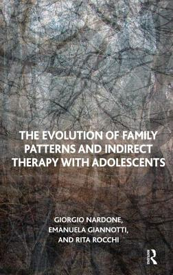 The Evolution of Family Patterns and Indirect Therapy with Adolescents - Nardone, Giorgio, and Giannotti, Emanuela, and Rocchi, Rita