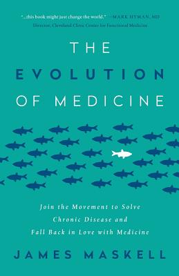 The Evolution of Medicine: Join the Movement to Solve Chronic Disease and Fall Back in Love with Medicine - Maskell, James