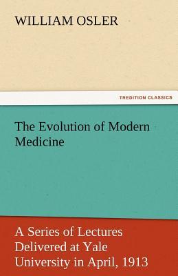The Evolution of Modern Medicine - Osler, William, Sir