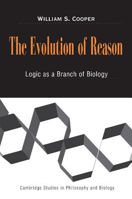 The Evolution of Reason: Logic as a Branch of Biology - Cooper, William S