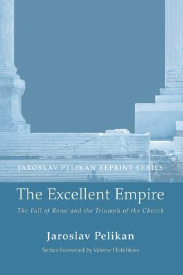 The Excellent Empire: The Fall of Rome and the Triumph of the Church - Pelikan, Jaroslav, Professor