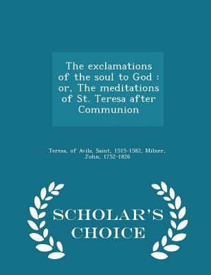 The Exclamations of the Soul to God: Or, the Meditations of St. Teresa After Communion - Scholar's Choice Edition - Milner, John, Professor, and Teresa, Of Avila Saint (Creator)