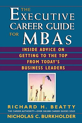 The Executive Career Guide for MBAs: Insider Advice on Getting to the Top from Today's Business Leaders - Beatty, Richard H, and Burkholder, Nicholas C