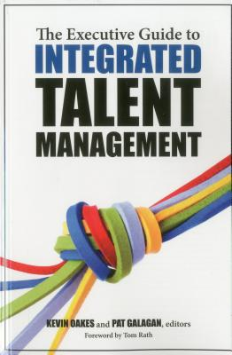 The Executive Guide to Integrated Talent Management - Oakes, Kevin (Editor), and Galagan, Pat (Editor), and Rath, Tom (Foreword by)