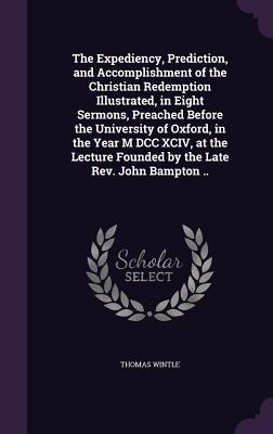 The Expediency, Prediction, and Accomplishment of the Christian Redemption Illustrated, in Eight Sermons, Preached Before the University of Oxford, in the Year M DCC XCIV, at the Lecture Founded by the Late REV. John Bampton .. - Wintle, Thomas