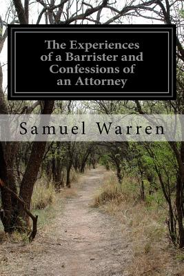 The Experiences of a Barrister and Confessions of an Attorney - Warren, Samuel