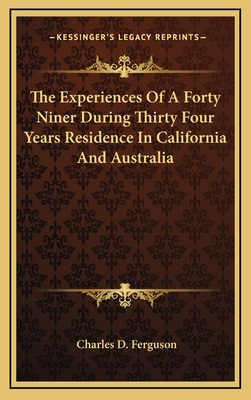 The Experiences of a Forty Niner During Thirty Four Years Residence in California and Australia - Ferguson, Charles D