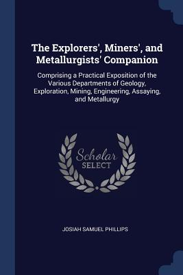 The Explorers', Miners', and Metallurgists' Companion: Comprising a Practical Exposition of the Various Departments of Geology, Exploration, Mining, Engineering, Assaying, and Metallurgy - Phillips, Josiah Samuel
