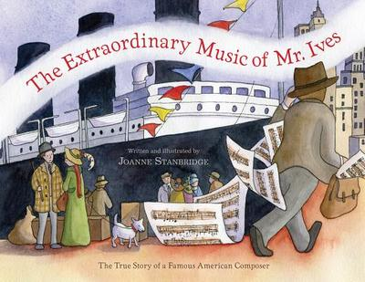 The Extraordinary Music of Mr. Ives: The True Story of a Famous American Composer - Stanbridge, Joanne