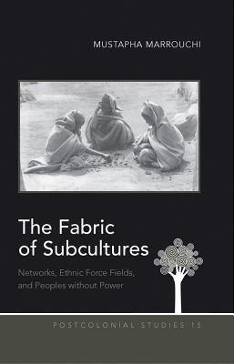 The Fabric of Subcultures: Networks, Ethnic Force Fields, and Peoples Without Power - Marrouchi, Mustapha