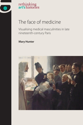 The Face of Medicine: Visualising Medical Masculinities in Late Nineteenth-Century Paris - Hunter, Mary