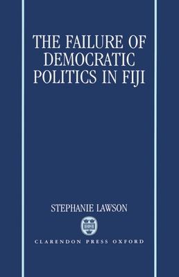 The Failure of Democratic Politics in Fiji - Lawson, Stephanie