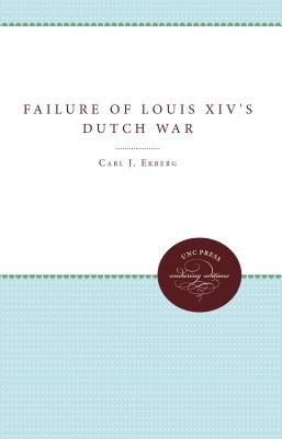 The Failure of Louis XIV's Dutch War - Ekberg, Carl J, Professor, PhD