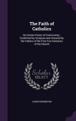 The Faith of Catholics: On Certain Points of Controversy; Confirmed by Scripture and Attested by the Fathers of the First Five Centuries of the Church - Berington, Joseph