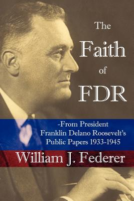 The Faith of FDR: From President Franklin D. Roosevelt's Public Papers 1933-1945 - Federer, William J