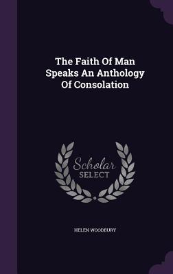 The Faith of Man Speaks an Anthology of Consolation - Woodbury, Helen