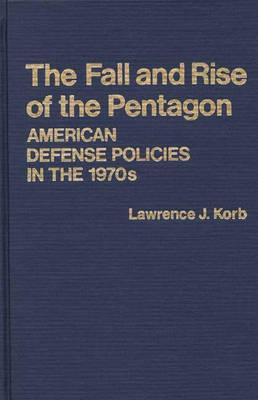 The Fall and Rise of the Pentagon: American Defense Policies in the 1970s - Korb, Lawrence J, Professor