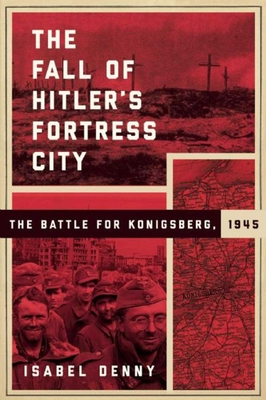 The Fall of Hitler's Fortress City: The Battle for Konigsberg, 1945 - Denny, Isabel