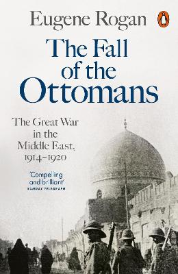 The Fall of the Ottomans: The Great War in the Middle East, 1914-1920 - Rogan, Eugene