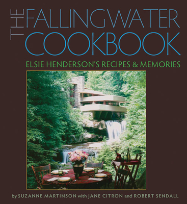 The Fallingwater Cookbook: Elsie Henderson's Recipes and Memories - Martinson, Suzanne, and Citron, Jane (Contributions by), and Sendall, Robert (Contributions by)