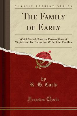 The Family of Early: Which Settled Upon the Eastern Shore of Virginia and Its Connection with Other Families (Classic Reprint) - Early, R H