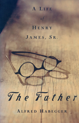 The Father: A Life of Henry James, Sr. - Habegger, Alfred, Professor