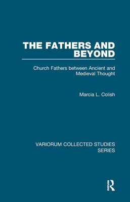 The Fathers and Beyond: Church Fathers Between Ancient and Medieval Thought - Colish, Marcia L, Professor