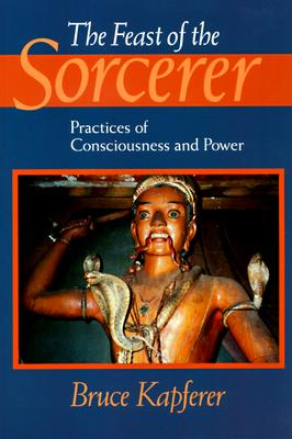 The Feast of the Sorcerer: Practices of Consciousness and Power - Kapferer, Bruce