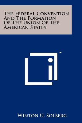 The Federal Convention and the Formation of the Union of the American States - Solberg, Winton U (Editor)