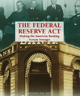 The Federal Reserve Act: Making the American Banking System Stronger - Apel, Melanie Ann