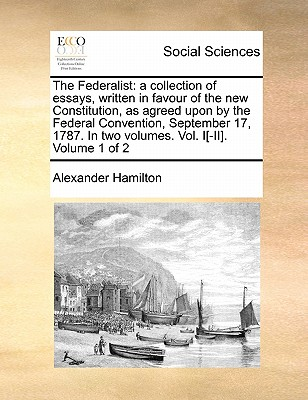 The Federalist: A Collection of Essays, Written in Favour of the New Constitution, as Agreed Upon by the Federal Convention, September 17, 1787. in Two Volumes. Vol. I[-II]. Volume 1 of 2 - Hamilton, Alexander