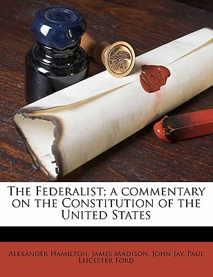 The Federalist; A Commentary on the Constitution of the United States - Hamilton, Alexander, and Madison, James, and Jay, John